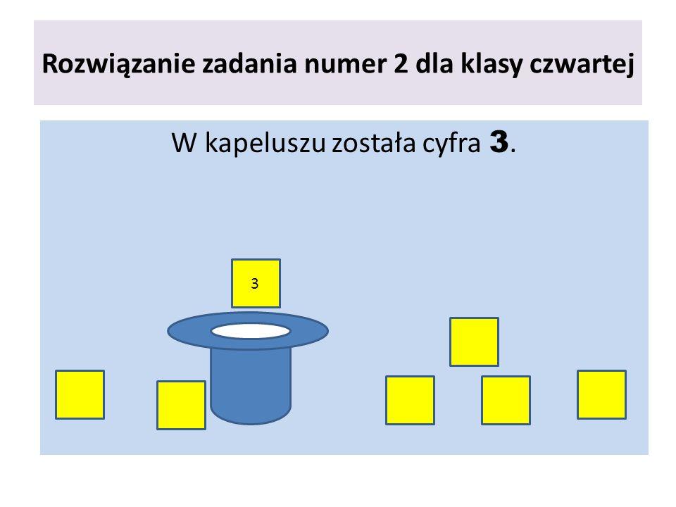 Rozwiązanie zadania numer 2 dla klasy czwartej W kapeluszu została cyfra 3. 3
