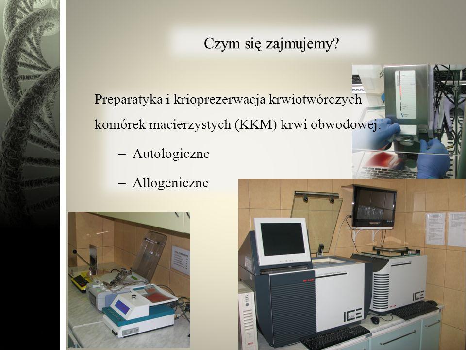 Czym się zajmujemy? Preparatyka i krioprezerwacja krwiotwórczych komórek macierzystych (KKM) krwi obwodowej: –Autologiczne –Allogeniczne