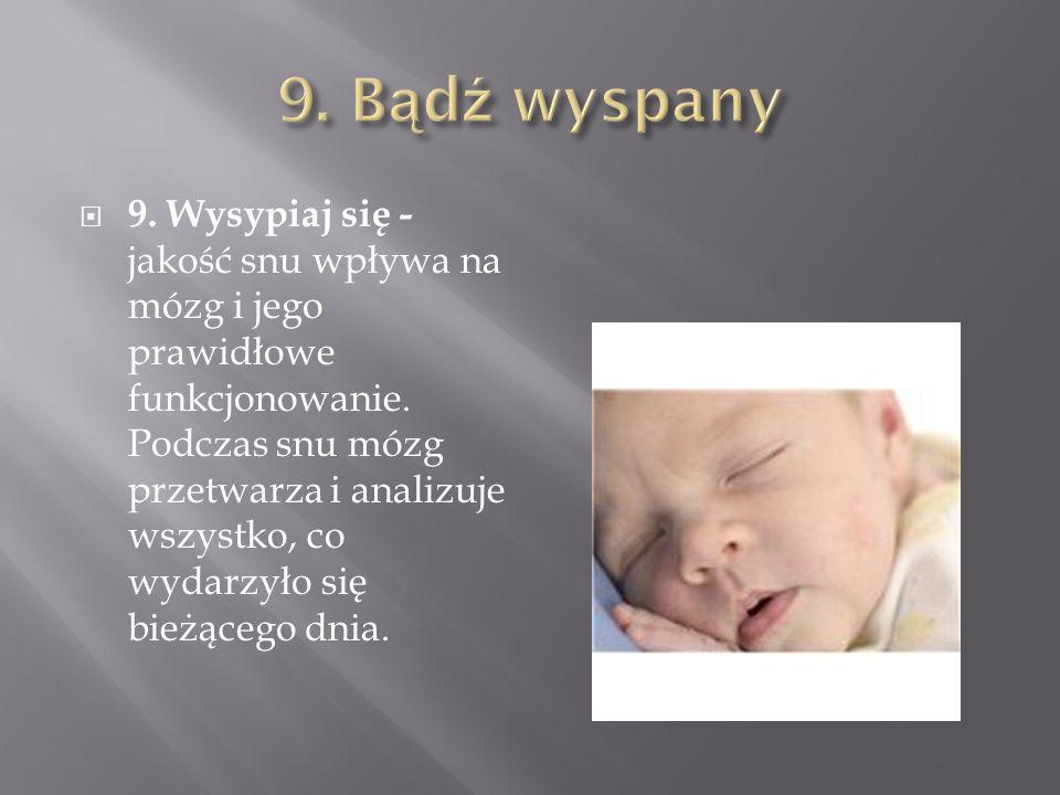 9. Wysypiaj się - jakość snu wpływa na mózg i jego prawidłowe funkcjonowanie. Podczas snu mózg przetwarza i analizuje wszystko, co wydarzyło się bieżą