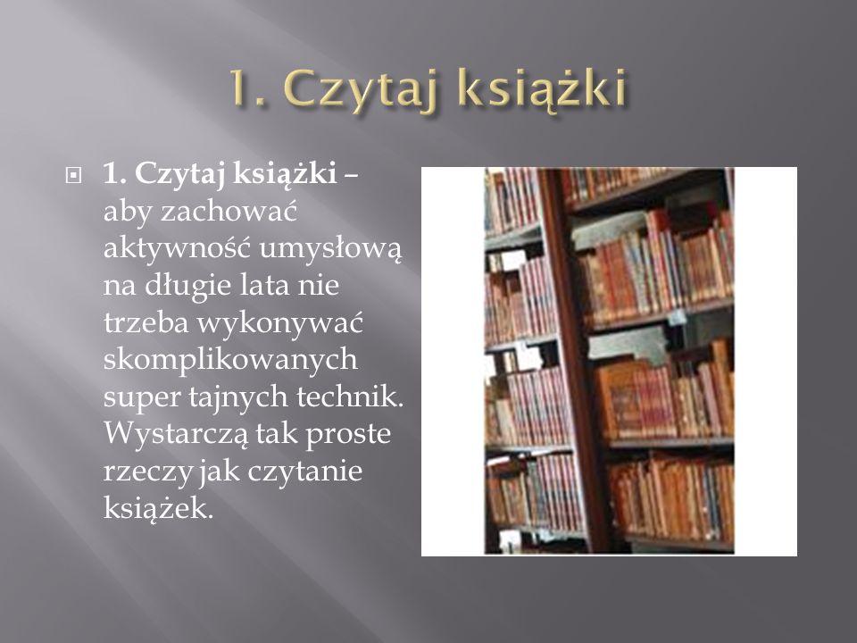 1. Czytaj książki – aby zachować aktywność umysłową na długie lata nie trzeba wykonywać skomplikowanych super tajnych technik. Wystarczą tak proste rz