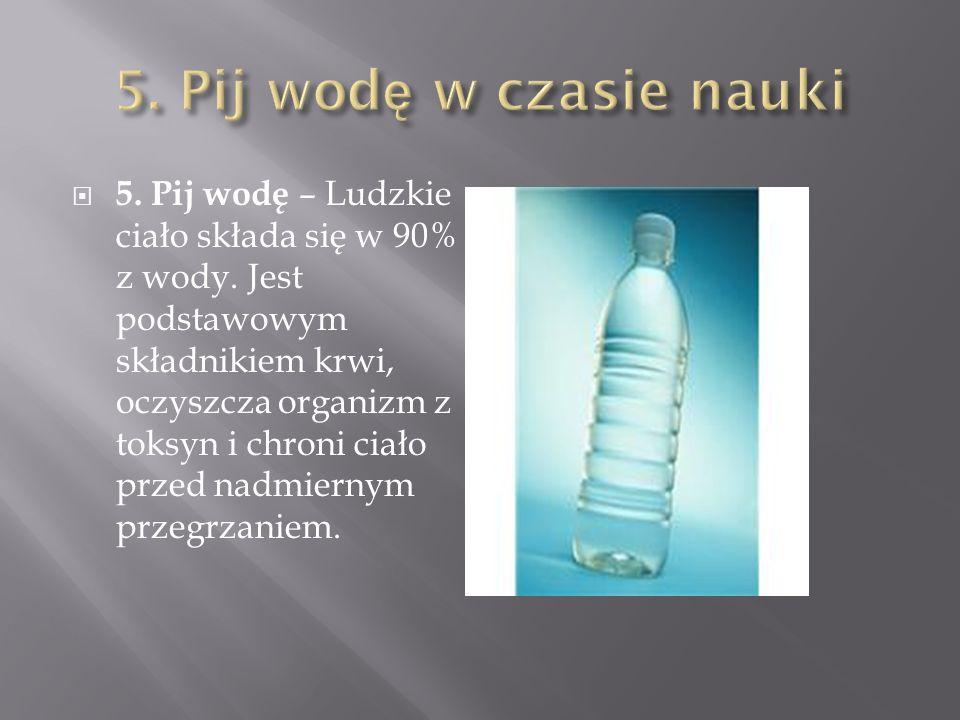 5. Pij wodę – Ludzkie ciało składa się w 90% z wody. Jest podstawowym składnikiem krwi, oczyszcza organizm z toksyn i chroni ciało przed nadmiernym pr