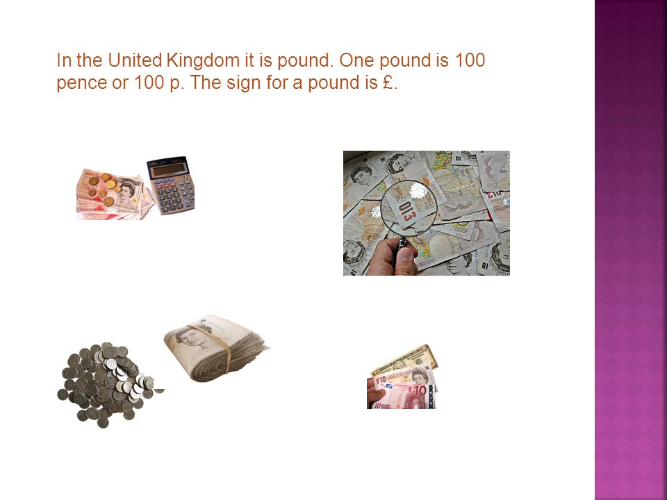 In the United Kingdom it is pound. One pound is 100 pence or 100 p. The sign for a pound is £.