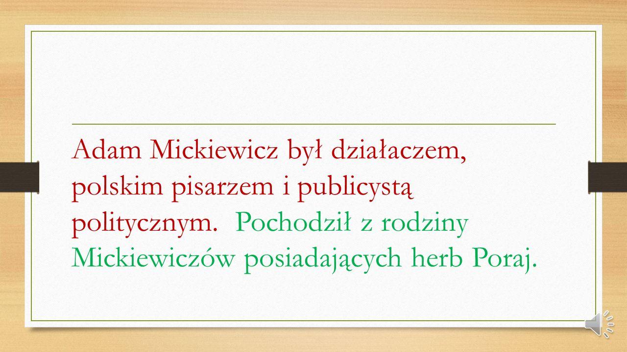 Adam Mickiewicz Adam Mickiewicz urodził się w Zaosiu lub w Nowogródku 24 grudnia 1798 roku. Zmarł w Konstantynopolu dnia 26 listopada 1855 roku.