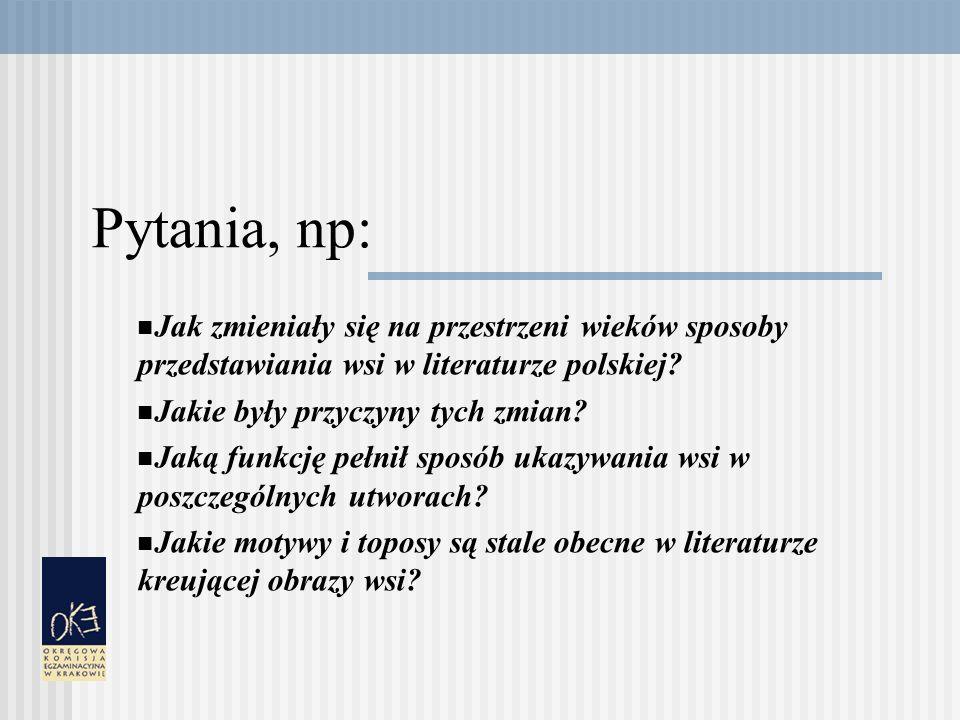 Pytania, np: Jak zmieniały się na przestrzeni wieków sposoby przedstawiania wsi w literaturze polskiej.