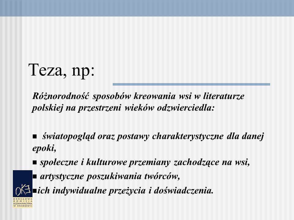 Teza, np: Różnorodność sposobów kreowania wsi w literaturze polskiej na przestrzeni wieków odzwierciedla: światopogląd oraz postawy charakterystyczne dla danej epoki, społeczne i kulturowe przemiany zachodzące na wsi, artystyczne poszukiwania twórców, ich indywidualne przeżycia i doświadczenia.