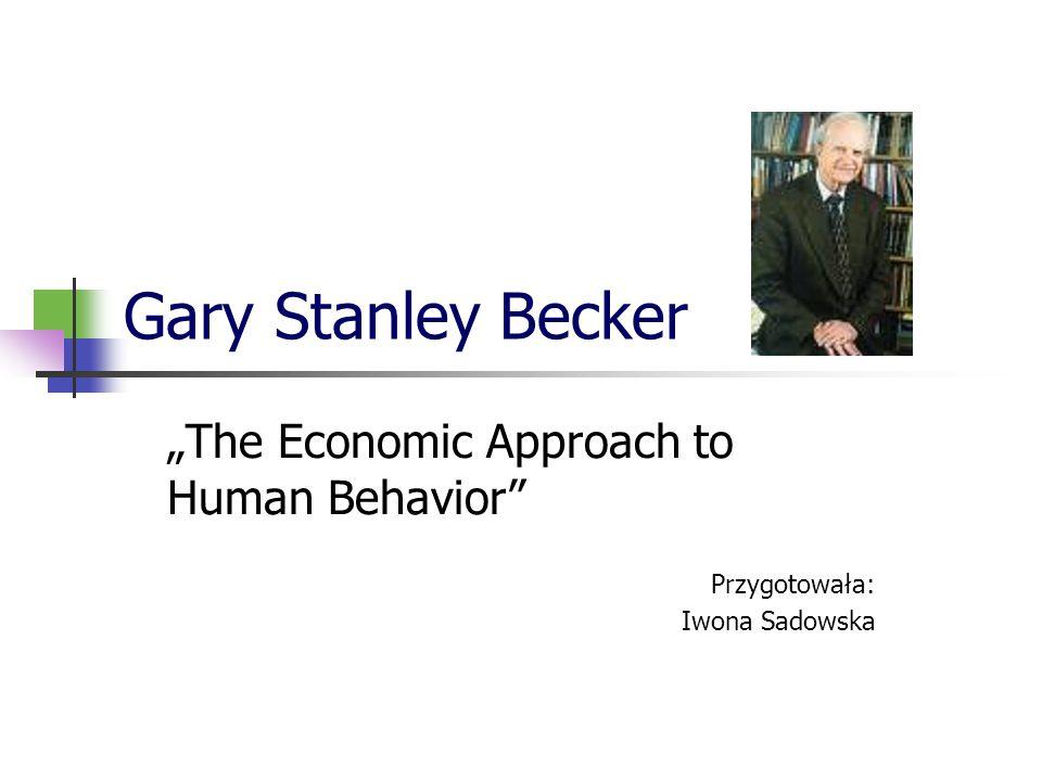 Gary Stanley Becker The Economic Approach to Human Behavior Przygotowała: Iwona Sadowska