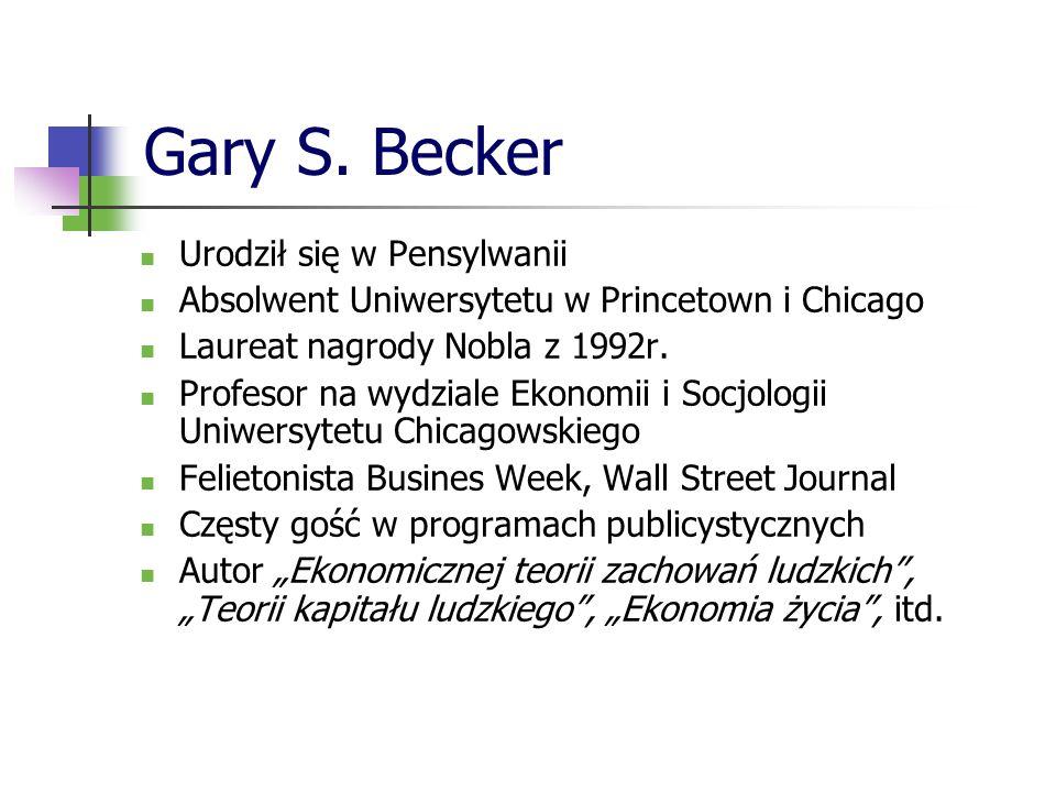 Gary S. Becker Urodził się w Pensylwanii Absolwent Uniwersytetu w Princetown i Chicago Laureat nagrody Nobla z 1992r. Profesor na wydziale Ekonomii i