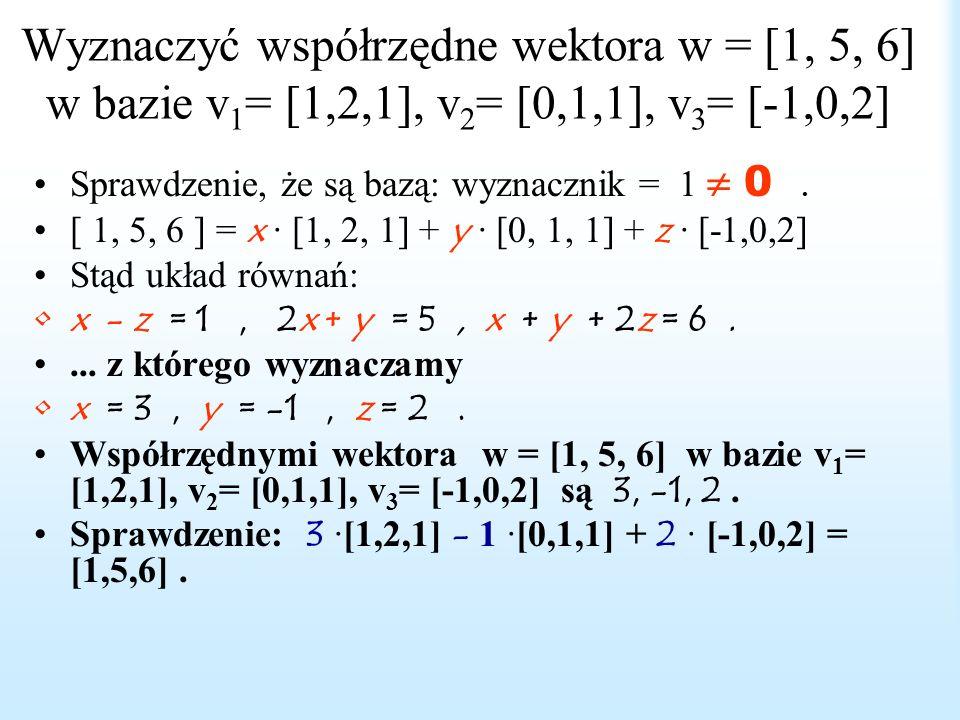 Współrzędne wektora w bazie Jeżeli v 1, v 2,..., v n tworzą bazę przestrzeni, a wektor w jest ich kombinacją liniową, a więc w = a i v i, to skalary a 1,a 2..., a n nazywają się współrzędnymi wektora w w bazie v 1, v 2,..., v n.