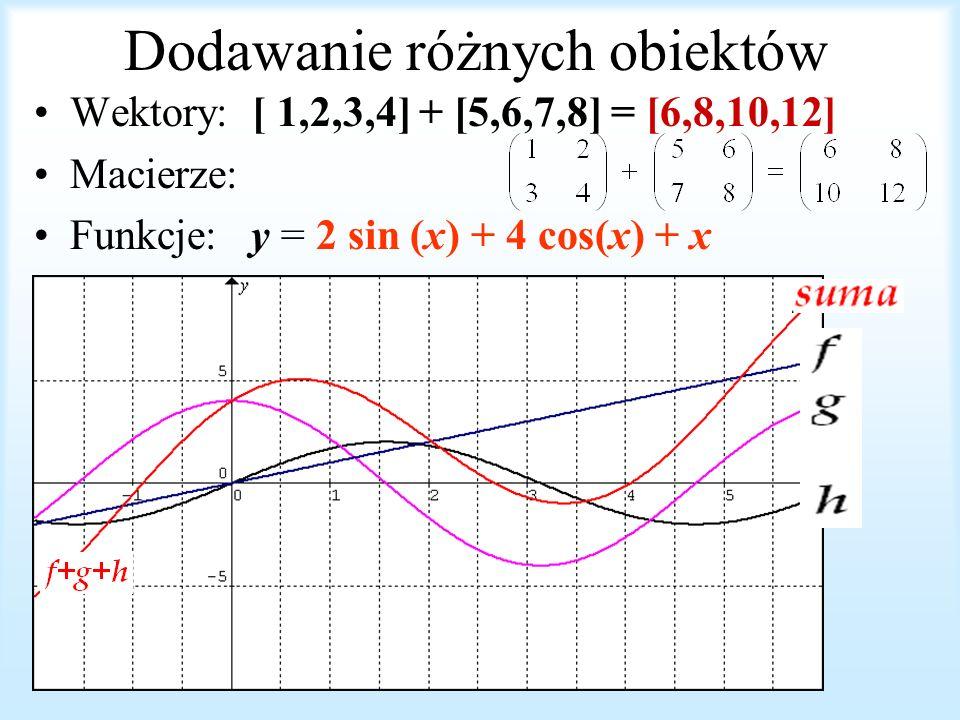 Dodawanie różnych obiektów Wektory: [ 1,2,3,4] + [5,6,7,8] = [6,8,10,12] Macierze: Funkcje: y = 2 sin (x) + 4 cos(x) + x