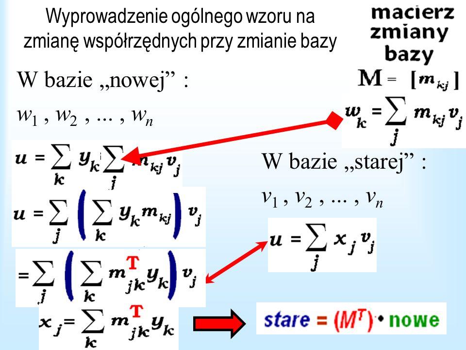 Zmiana bazy Jeżeli M jest macierzą zmiany bazy, to współrzędne w starej bazie są równe iloczynowi macierzy M T przez współrzędne w nowej.