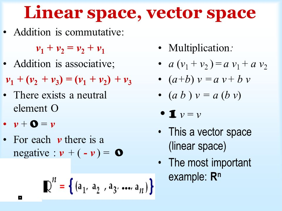 Linear space, vector space Addition is commutative: v 1 + v 2 = v 2 + v 1 Addition is associative; v 1 + (v 2 + v 3 ) = (v 1 + v 2 ) + v 3 There exists a neutral element O v + O = v For each v there is a negative : v + ( - v ) = O Multiplication: a (v 1 + v 2 ) = a v 1 + a v 2 (a+b) v = a v + b v (a b ) v = a (b v) 1 v = v This a vector space (linear space) The most important example: R n