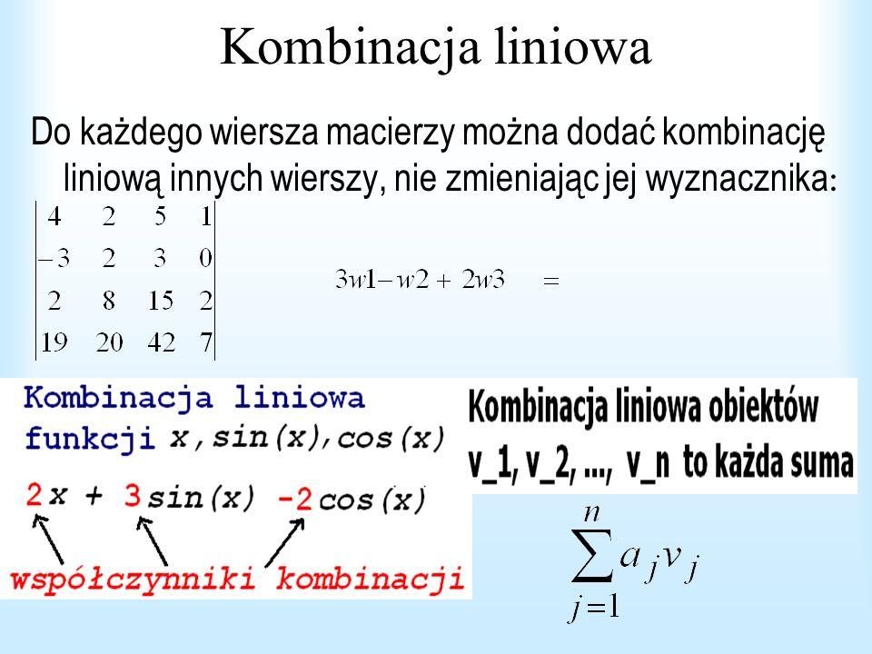 Kombinacja liniowa Do każdego wiersza macierzy można dodać kombinację liniową innych wierszy, nie zmieniając jej wyznacznika :