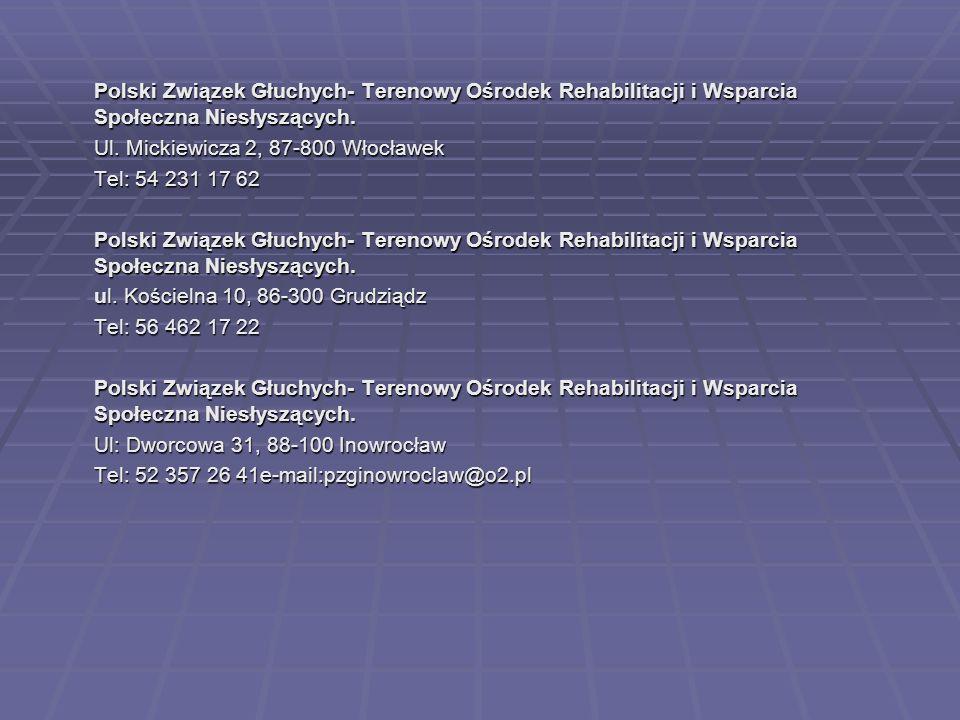 Polski Związek Głuchych- Terenowy Ośrodek Rehabilitacji i Wsparcia Społeczna Niesłyszących. Ul. Mickiewicza 2, 87-800 Włocławek Tel: 54 231 17 62 Pols