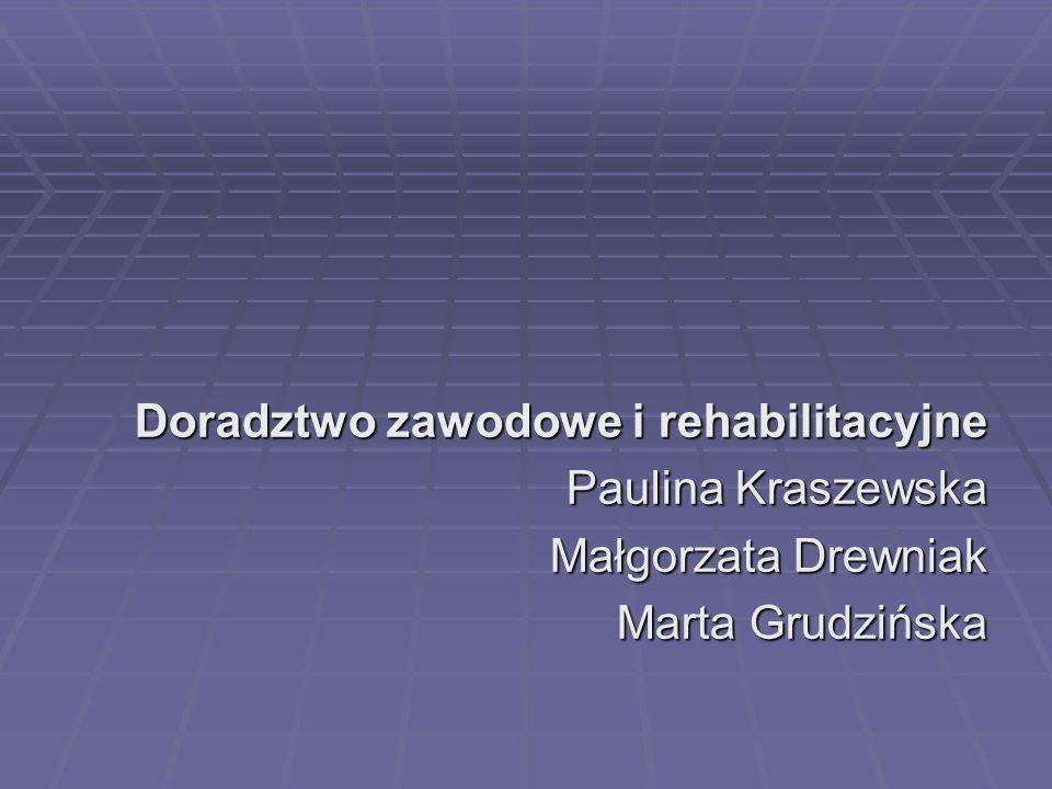 Doradztwo zawodowe i rehabilitacyjne Paulina Kraszewska Małgorzata Drewniak Marta Grudzińska