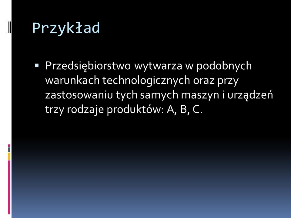 Przykład Przedsiębiorstwo wytwarza w podobnych warunkach technologicznych oraz przy zastosowaniu tych samych maszyn i urządzeń trzy rodzaje produktów: A, B, C.