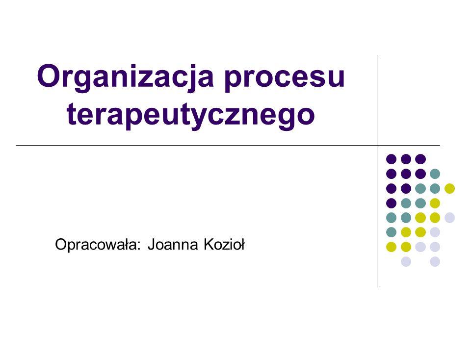 Organizacja procesu terapeutycznego Opracowała: Joanna Kozioł