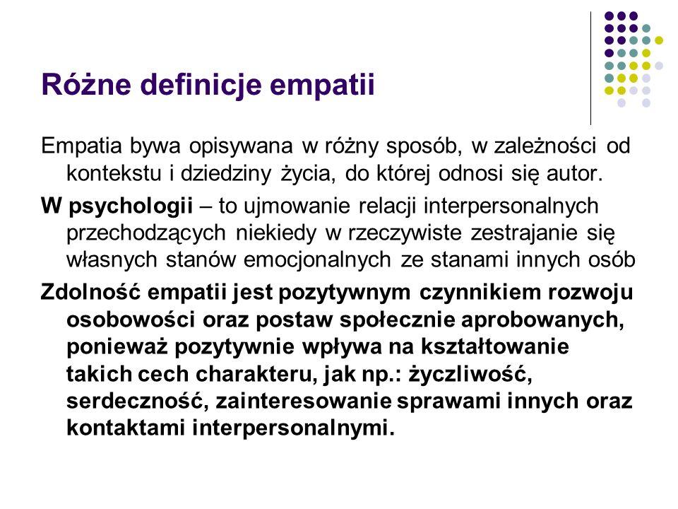 Różne definicje empatii Empatia bywa opisywana w różny sposób, w zależności od kontekstu i dziedziny życia, do której odnosi się autor.