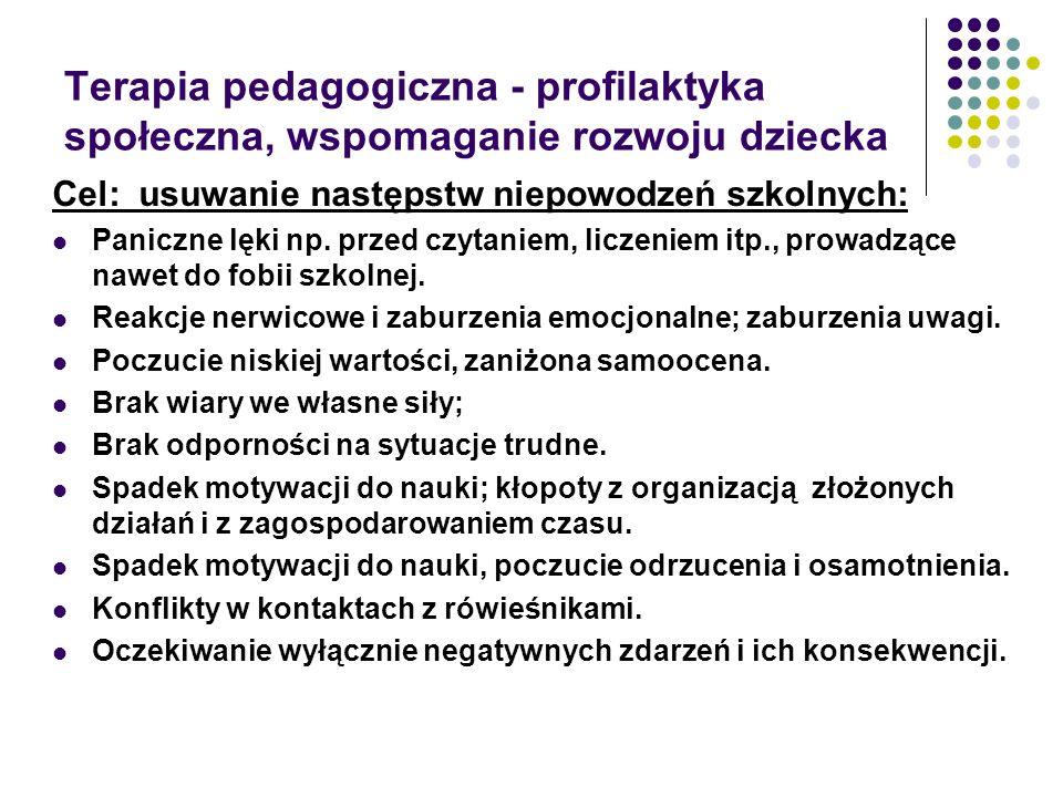 Terapia pedagogiczna - profilaktyka społeczna, wspomaganie rozwoju dziecka Cel: usuwanie następstw niepowodzeń szkolnych: Paniczne lęki np.