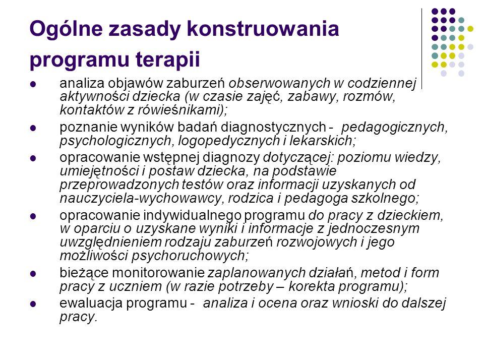 Ogólne zasady konstruowania programu terapii analiza objawów zaburzeń obserwowanych w codziennej aktywności dziecka (w czasie zajęć, zabawy, rozmów, kontaktów z rówieśnikami); poznanie wyników badań diagnostycznych - pedagogicznych, psychologicznych, logopedycznych i lekarskich; opracowanie wstępnej diagnozy dotyczącej: poziomu wiedzy, umiejętności i postaw dziecka, na podstawie przeprowadzonych testów oraz informacji uzyskanych od nauczyciela-wychowawcy, rodzica i pedagoga szkolnego; opracowanie indywidualnego programu do pracy z dzieckiem, w oparciu o uzyskane wyniki i informacje z jednoczesnym uwzględnieniem rodzaju zaburzeń rozwojowych i jego możliwości psychoruchowych; bieżące monitorowanie zaplanowanych działań, metod i form pracy z uczniem (w razie potrzeby – korekta programu); ewaluacja programu - analiza i ocena oraz wnioski do dalszej pracy.