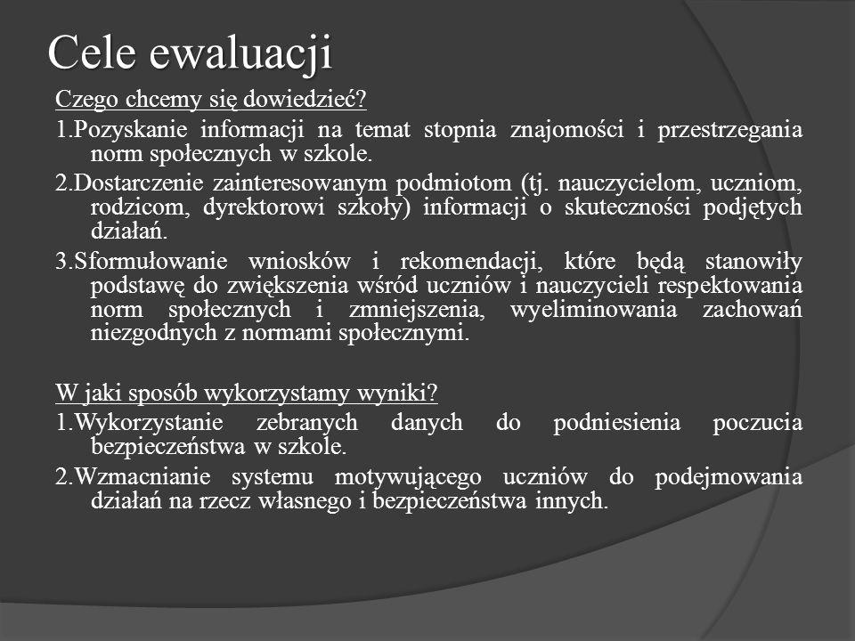 Cele ewaluacji Czego chcemy się dowiedzieć? 1.Pozyskanie informacji na temat stopnia znajomości i przestrzegania norm społecznych w szkole. 2.Dostarcz