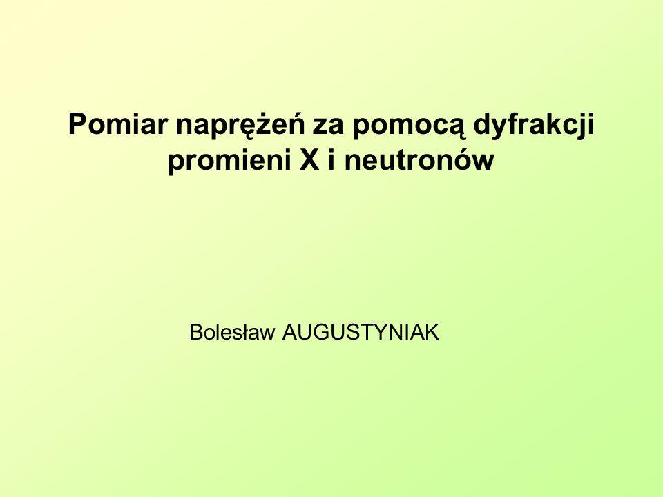 Pomiar naprężeń za pomocą dyfrakcji promieni X i neutronów Bolesław AUGUSTYNIAK