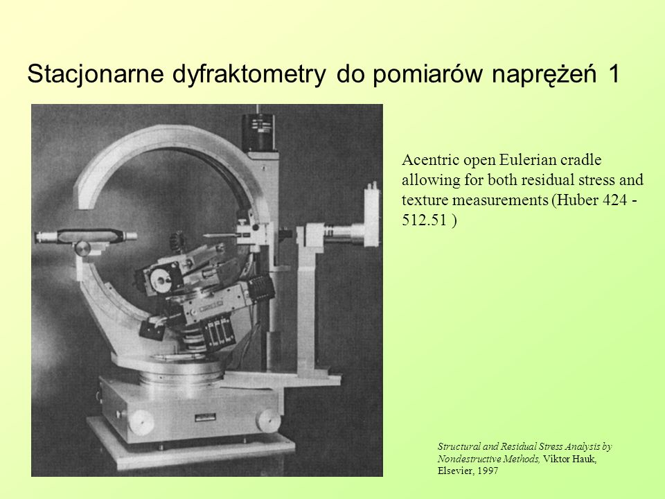 Stacjonarne dyfraktometry do pomiarów naprężeń 1 Acentric open Eulerian cradle allowing for both residual stress and texture measurements (Huber 424 -