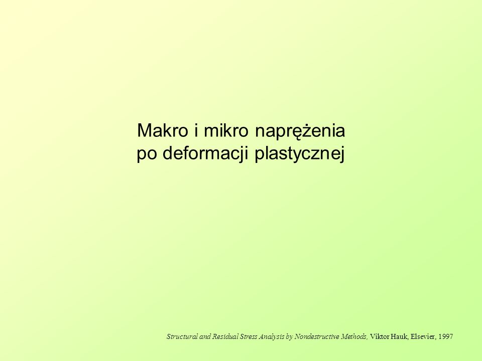 Makro i mikro naprężenia po deformacji plastycznej Structural and Residual Stress Analysis by Nondestructive Methods, Viktor Hauk, Elsevier, 1997