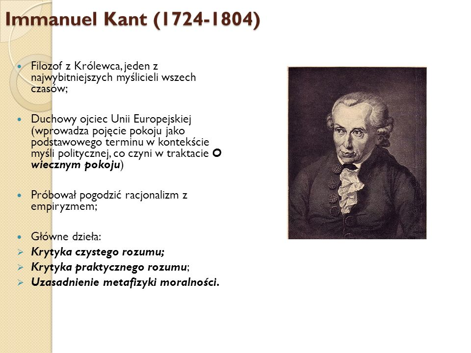 Immanuel Kant (1724-1804) Filozof z Królewca, jeden z najwybitniejszych myślicieli wszech czasów; Duchowy ojciec Unii Europejskiej (wprowadza pojęcie