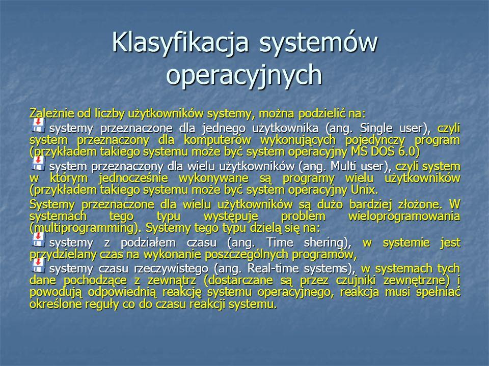 Klasyfikacja systemów operacyjnych Zależnie od liczby użytkowników systemy, można podzielić na: systemy przeznaczone dla jednego użytkownika (ang. Sin