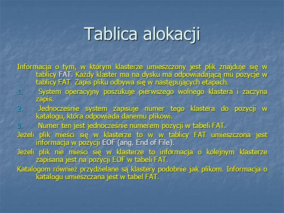 Tablica alokacji Informacja o tym, w którym klasterze umieszczony jest plik znajduje się w tablicy FAT. Każdy klaster ma na dysku ma odpowiadającą mu