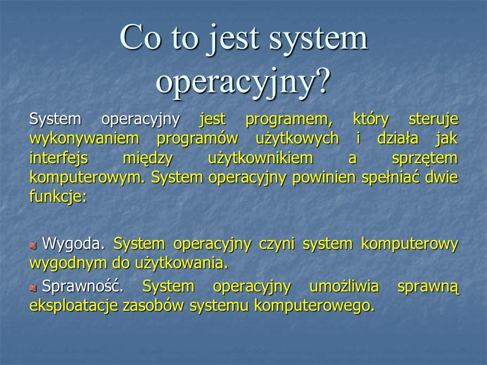 Co to jest system operacyjny? System operacyjny jest programem, który steruje wykonywaniem programów użytkowych i działa jak interfejs między użytkown