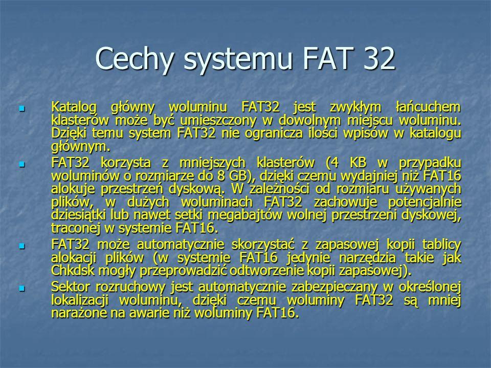 Cechy systemu FAT 32 Katalog główny woluminu FAT32 jest zwykłym łańcuchem klasterów może być umieszczony w dowolnym miejscu woluminu. Dzięki temu syst