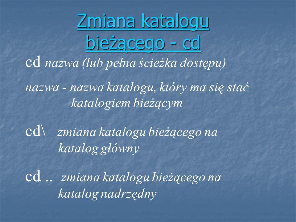 Zmiana katalogu bieżącego - cd Zmiana katalogu bieżącego - cd cd nazwa (lub pełna ścieżka dostępu) nazwa - nazwa katalogu, który ma się stać katalogie
