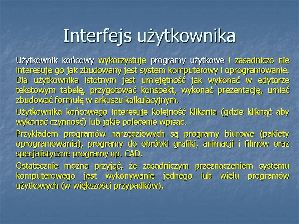 Interfejs użytkownika Użytkownik końcowy wykorzystuje programy użytkowe i zasadniczo nie interesuje go jak zbudowany jest system komputerowy i oprogra