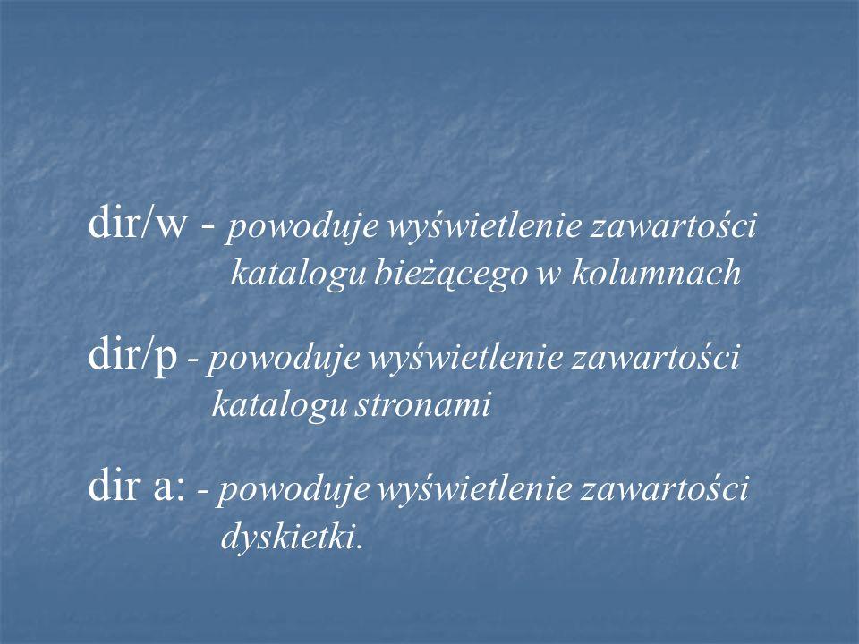 dir/w - powoduje wyświetlenie zawartości katalogu bieżącego w kolumnach dir/p - powoduje wyświetlenie zawartości katalogu stronami dir a: - powoduje w