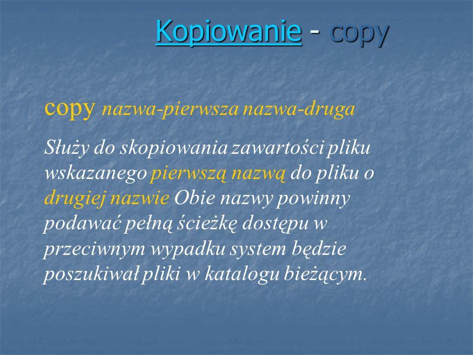 KopiowanieKopiowanie - copy Kopiowanie copy nazwa-pierwsza nazwa-druga Służy do skopiowania zawartości pliku wskazanego pierwszą nazwą do pliku o drug