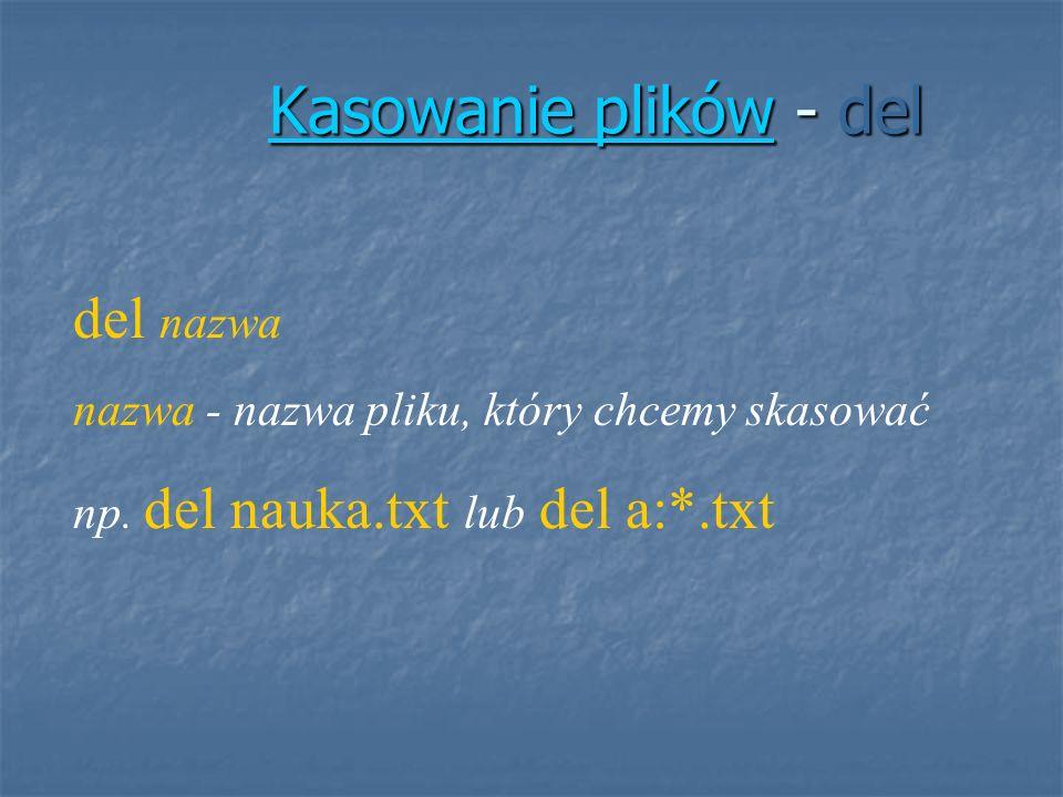 Kasowanie plikówKasowanie plików - del Kasowanie plików del nazwa nazwa - nazwa pliku, który chcemy skasować np. del nauka.txt lub del a:*.txt