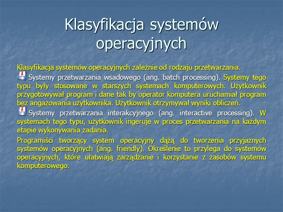 Klasyfikacja systemów operacyjnych Zależnie od liczby użytkowników systemy, można podzielić na: systemy przeznaczone dla jednego użytkownika (ang.