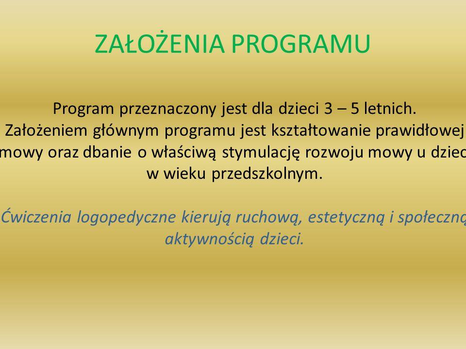 ZAŁOŻENIA PROGRAMU Program przeznaczony jest dla dzieci 3 – 5 letnich. Założeniem głównym programu jest kształtowanie prawidłowej mowy oraz dbanie o w