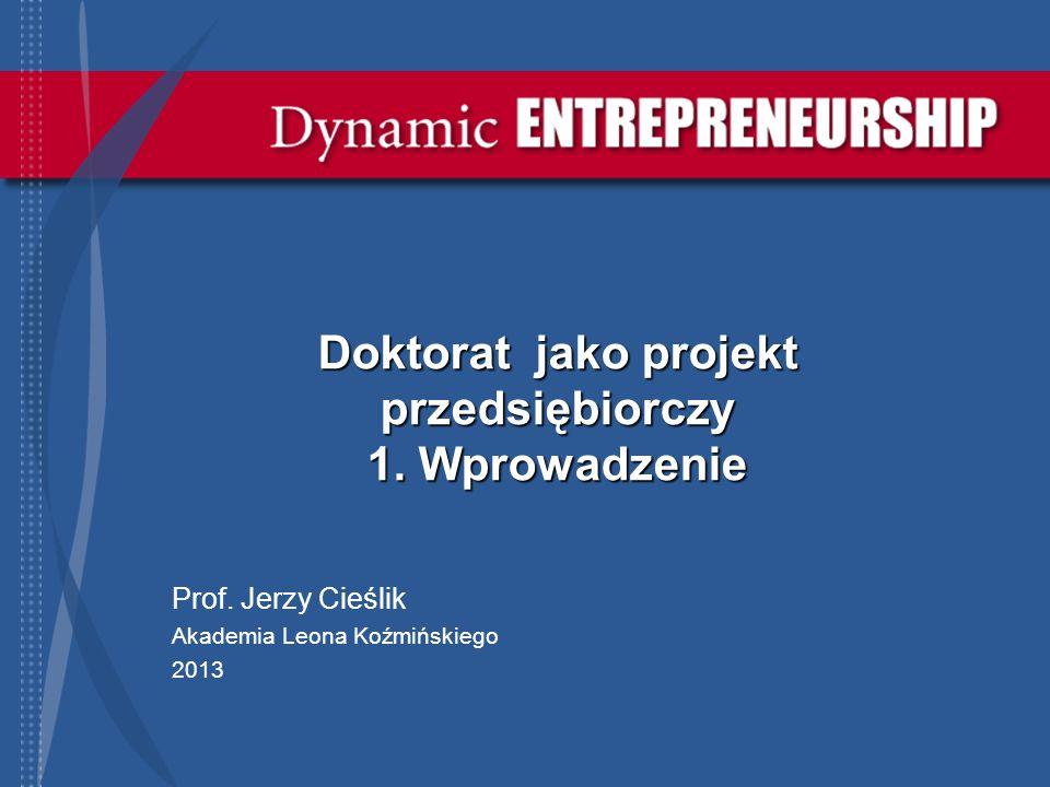 Doktorat jako projekt przedsiębiorczy 1. Wprowadzenie Prof. Jerzy Cieślik Akademia Leona Koźmińskiego 2013
