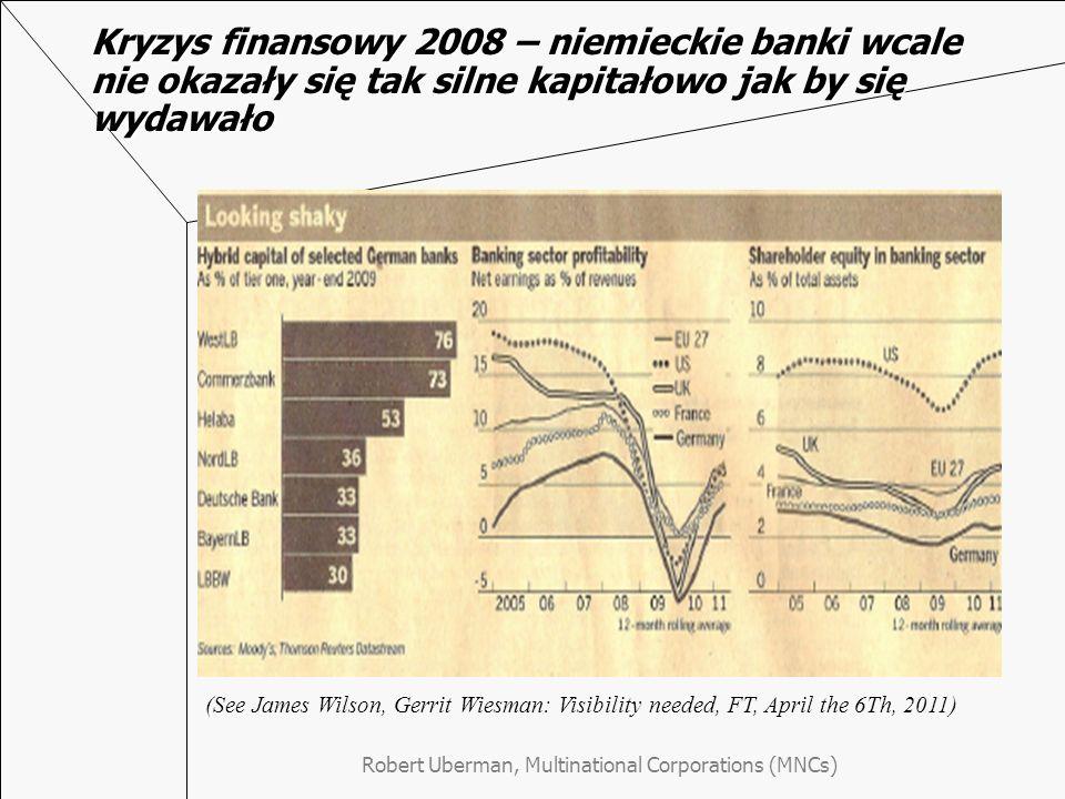 Kryzys finansowy 2008 – niemieckie banki wcale nie okazały się tak silne kapitałowo jak by się wydawało Robert Uberman, Multinational Corporations (MNCs) (See James Wilson, Gerrit Wiesman: Visibility needed, FT, April the 6Th, 2011)
