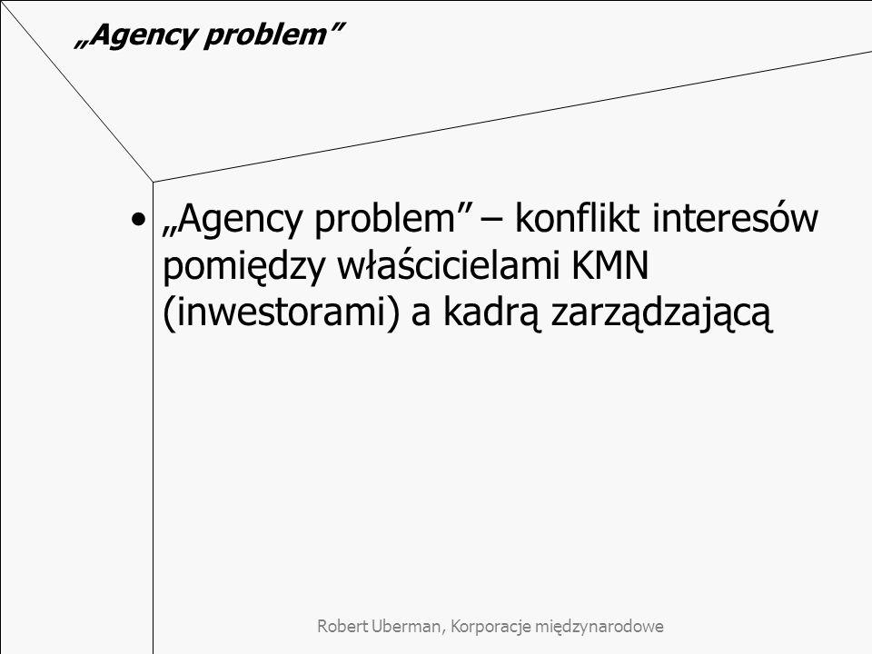 Robert Uberman, Korporacje międzynarodowe Agency problem – asymetria informacji Przewaga informacyjna zarządu przy ogromnym skomplikowaniu procesów zarządzania KMN (Koźmiński, str.