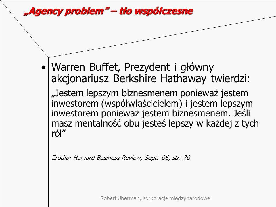 Robert Uberman, Korporacje międzynarodowe Agency problem – tło współczesne Warren Buffet, Prezydent i główny akcjonariusz Berkshire Hathaway twierdzi: Jestem lepszym biznesmenem ponieważ jestem inwestorem (współwłaścicielem) i jestem lepszym inwestorem ponieważ jestem biznesmenem.