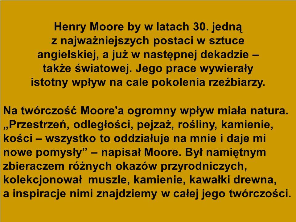 Henry Moore by w latach 30. jedną z najważniejszych postaci w sztuce angielskiej, a już w następnej dekadzie – także światowej. Jego prace wywierały i
