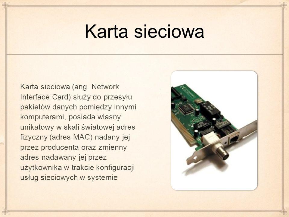 Karta sieciowa Karta sieciowa (ang. Network Interface Card) służy do przesyłu pakietów danych pomiędzy innymi komputerami, posiada własny unikatowy w