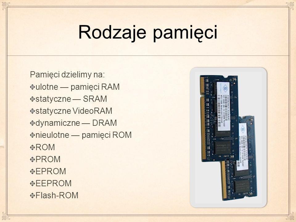 Rodzaje pamięci Pamięci dzielimy na: ulotne pamięci RAM statyczne SRAM statyczne VideoRAM dynamiczne DRAM nieulotne pamięci ROM ROM PROM EPROM EEPROM