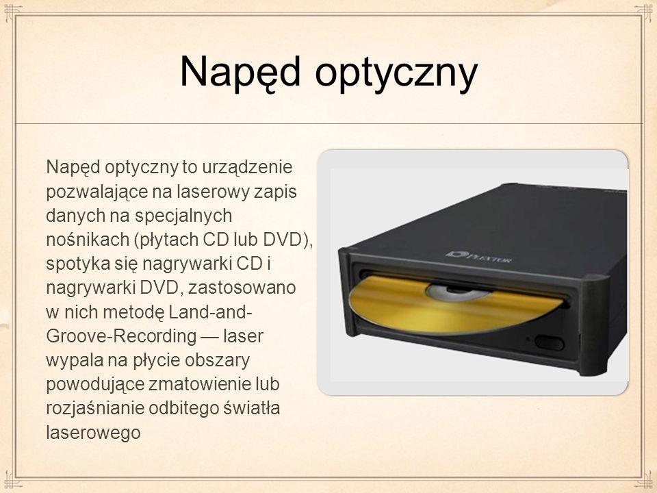 Napęd optyczny Napęd optyczny to urządzenie pozwalające na laserowy zapis danych na specjalnych nośnikach (płytach CD lub DVD), spotyka się nagrywarki