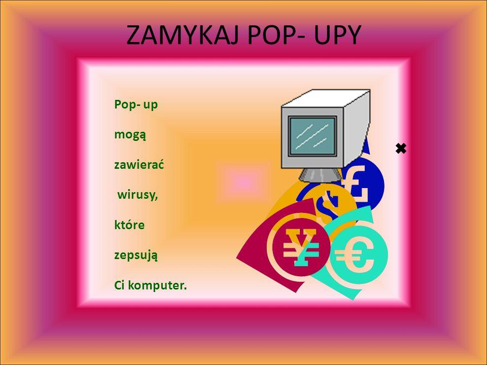 ZAMYKAJ POP- UPY Pop- up mogą zawierać wirusy, które zepsują Ci komputer.