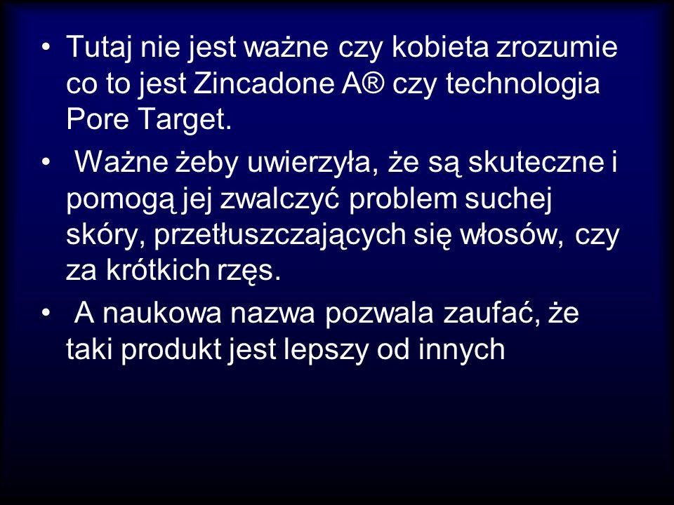 Tutaj nie jest ważne czy kobieta zrozumie co to jest Zincadone A® czy technologia Pore Target. Ważne żeby uwierzyła, że są skuteczne i pomogą jej zwal
