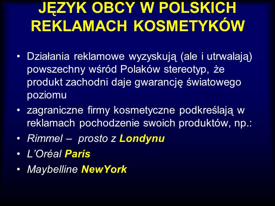 JĘZYK OBCY W POLSKICH REKLAMACH KOSMETYKÓW Działania reklamowe wyzyskują (ale i utrwalają) powszechny wśród Polaków stereotyp, że produkt zachodni daj